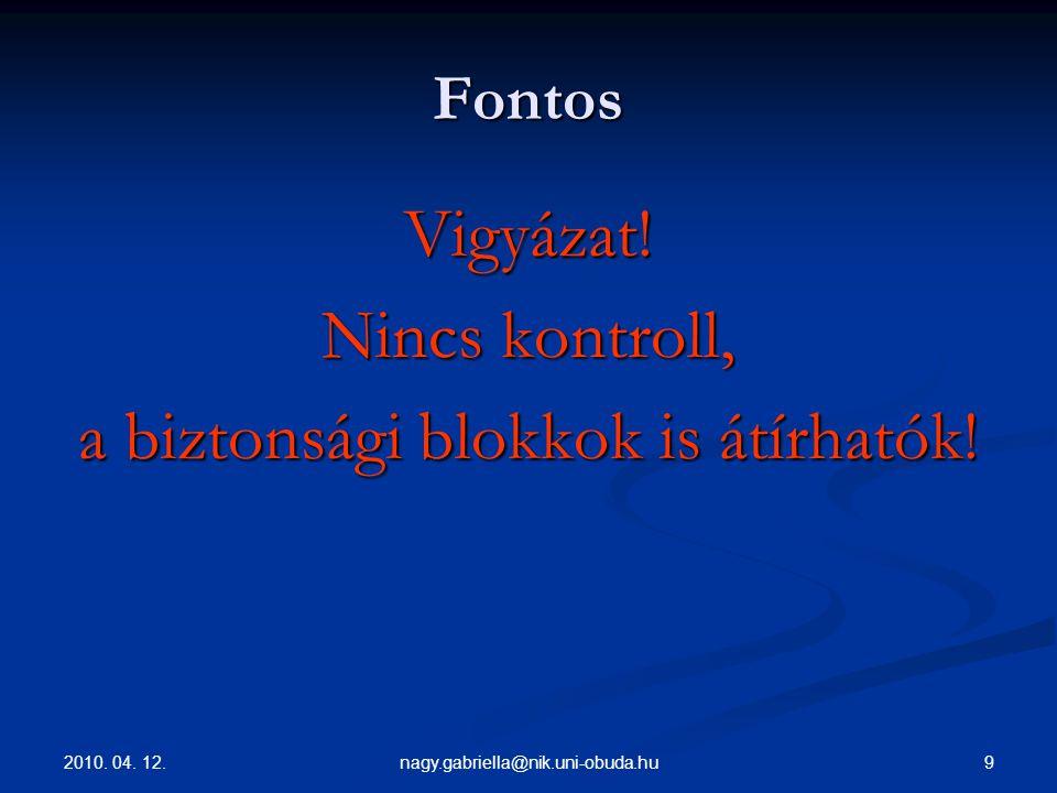 2010. 04. 12. 9nagy.gabriella@nik.uni-obuda.hu Fontos Vigyázat! Nincs kontroll, a biztonsági blokkok is átírhatók!