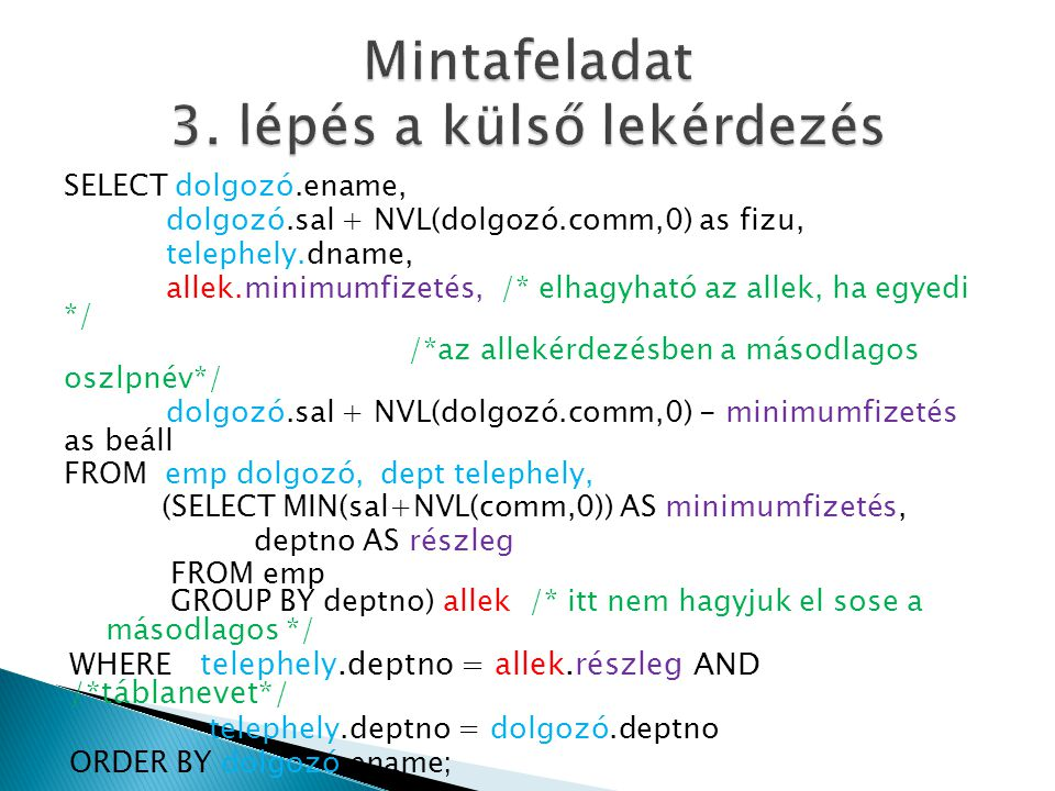 SELECT dolgozó.ename, dolgozó.sal + NVL(dolgozó.comm,0) as fizu, telephely.dname, allek.minimumfizetés, /* elhagyható az allek, ha egyedi */ /*az allekérdezésben a másodlagos oszlpnév*/ dolgozó.sal + NVL(dolgozó.comm,0) - minimumfizetés as beáll FROM emp dolgozó, dept telephely, (SELECT MIN(sal+NVL(comm,0)) AS minimumfizetés, deptno AS részleg FROM emp GROUP BY deptno) allek /* itt nem hagyjuk el sose a másodlagos */ WHERE telephely.deptno = allek.részleg AND /*táblanevet*/ telephely.deptno = dolgozó.deptno ORDER BY dolgozó.ename;