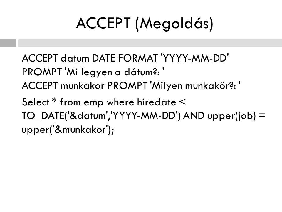 ACCEPT (Megoldás) ACCEPT datum DATE FORMAT YYYY-MM-DD PROMPT Mi legyen a dátum?: ACCEPT munkakor PROMPT Milyen munkakör?: Select * from emp where hiredate < TO_DATE( &datum , YYYY-MM-DD ) AND upper(job) = upper( &munkakor );