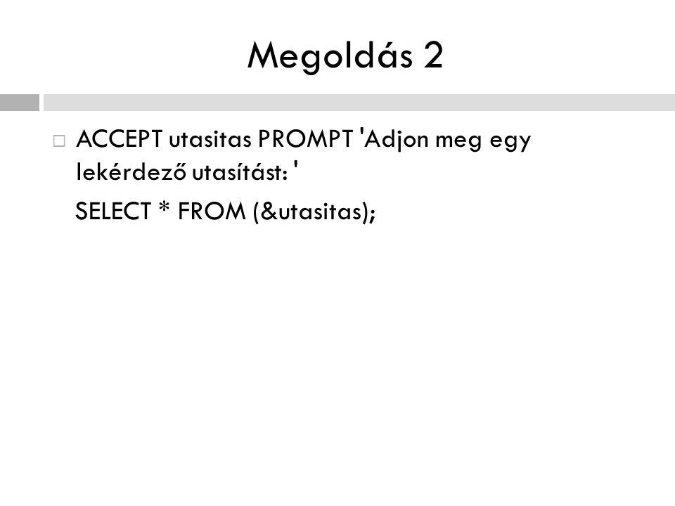 Megoldás 2  ACCEPT utasitas PROMPT 'Adjon meg egy lekérdező utasítást: ' SELECT * FROM (&utasitas);