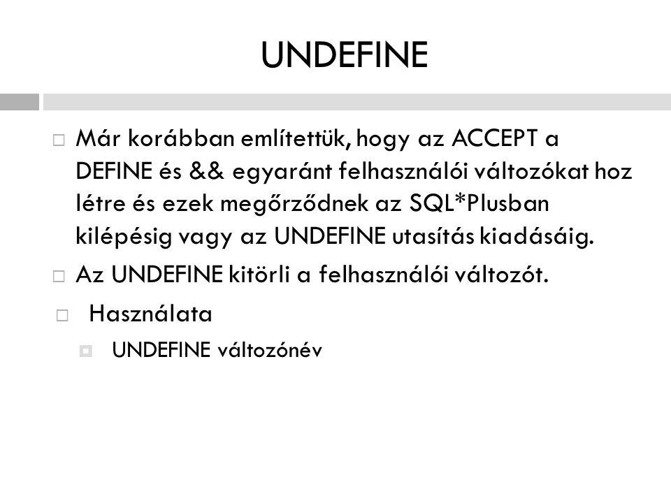 UNDEFINE  Már korábban említettük, hogy az ACCEPT a DEFINE és && egyaránt felhasználói változókat hoz létre és ezek megőrződnek az SQL*Plusban kilépé