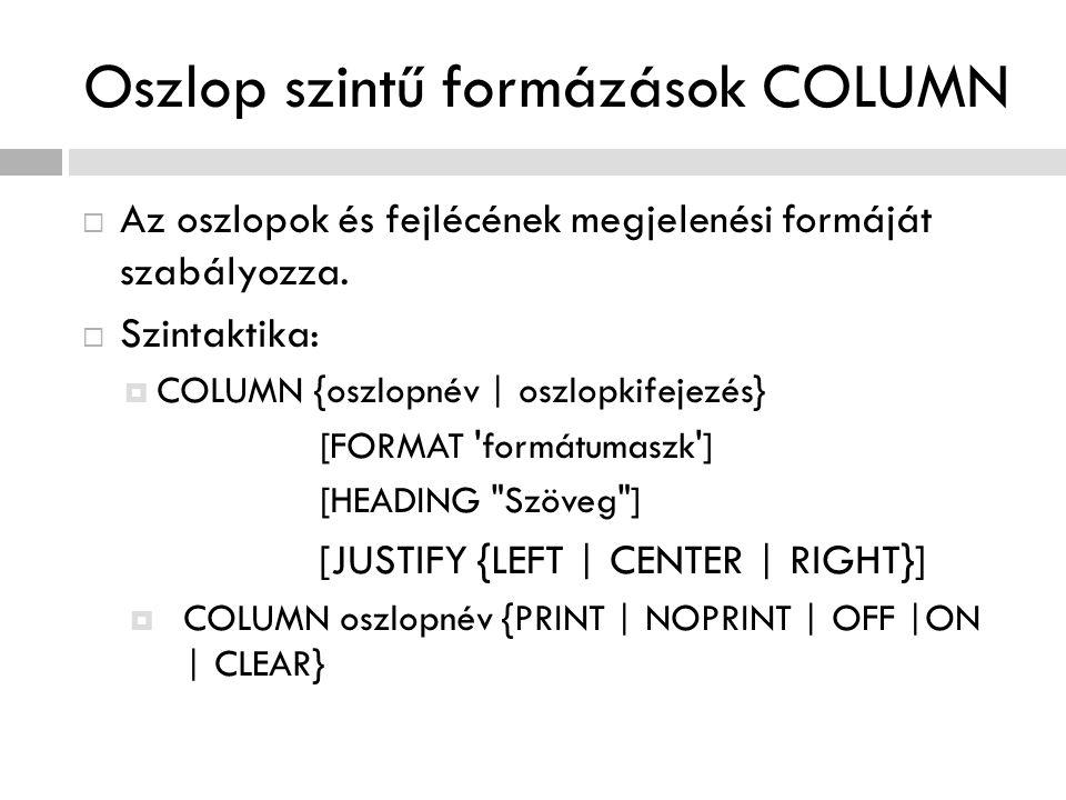 Oszlop szintű formázások COLUMN  Az oszlopok és fejlécének megjelenési formáját szabályozza.  Szintaktika:  COLUMN {oszlopnév | oszlopkifejezés} [F