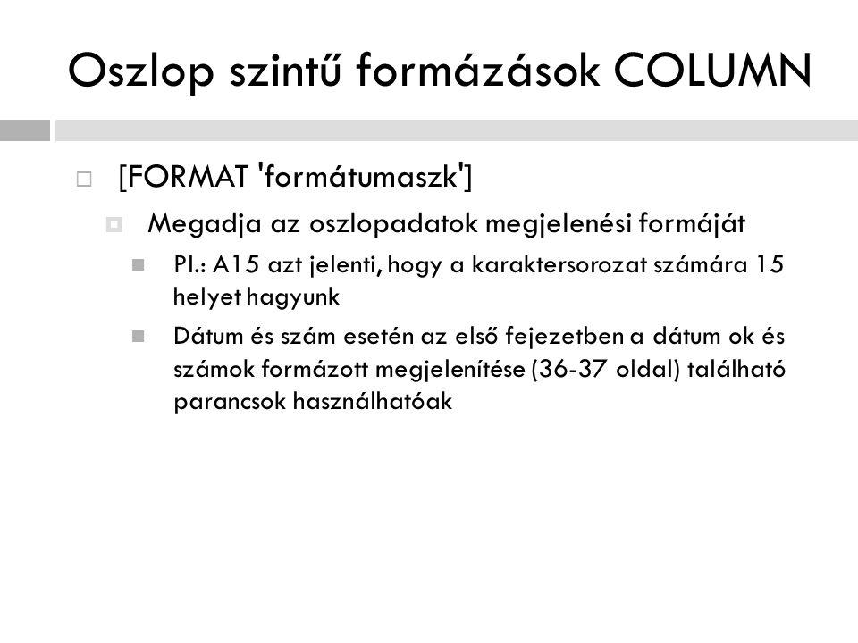 Oszlop szintű formázások COLUMN  [FORMAT 'formátumaszk']  Megadja az oszlopadatok megjelenési formáját Pl.: A15 azt jelenti, hogy a karaktersorozat