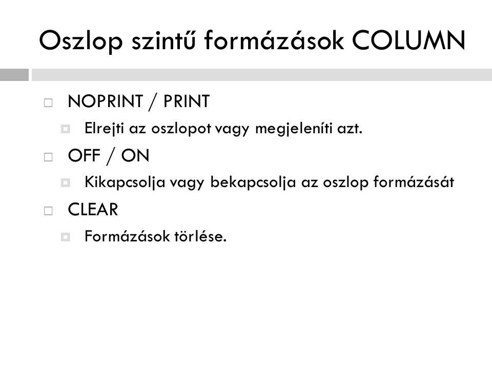 Oszlop szintű formázások COLUMN  NOPRINT / PRINT  Elrejti az oszlopot vagy megjeleníti azt.  OFF / ON  Kikapcsolja vagy bekapcsolja az oszlop form