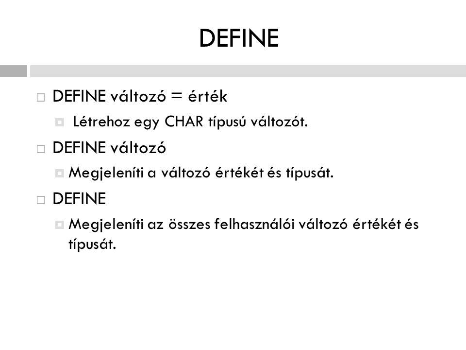 DEFINE  DEFINE változó = érték  Létrehoz egy CHAR típusú változót.  DEFINE változó  Megjeleníti a változó értékét és típusát.  DEFINE  Megjelení