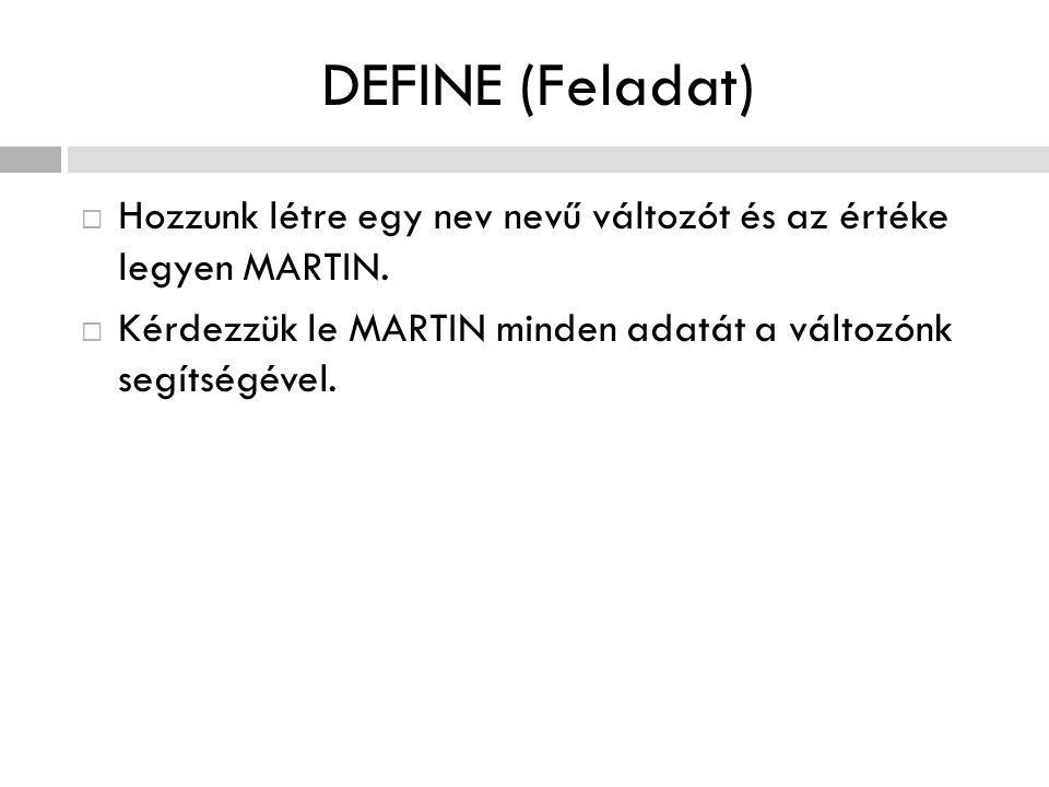 DEFINE (Feladat)  Hozzunk létre egy nev nevű változót és az értéke legyen MARTIN.  Kérdezzük le MARTIN minden adatát a változónk segítségével.