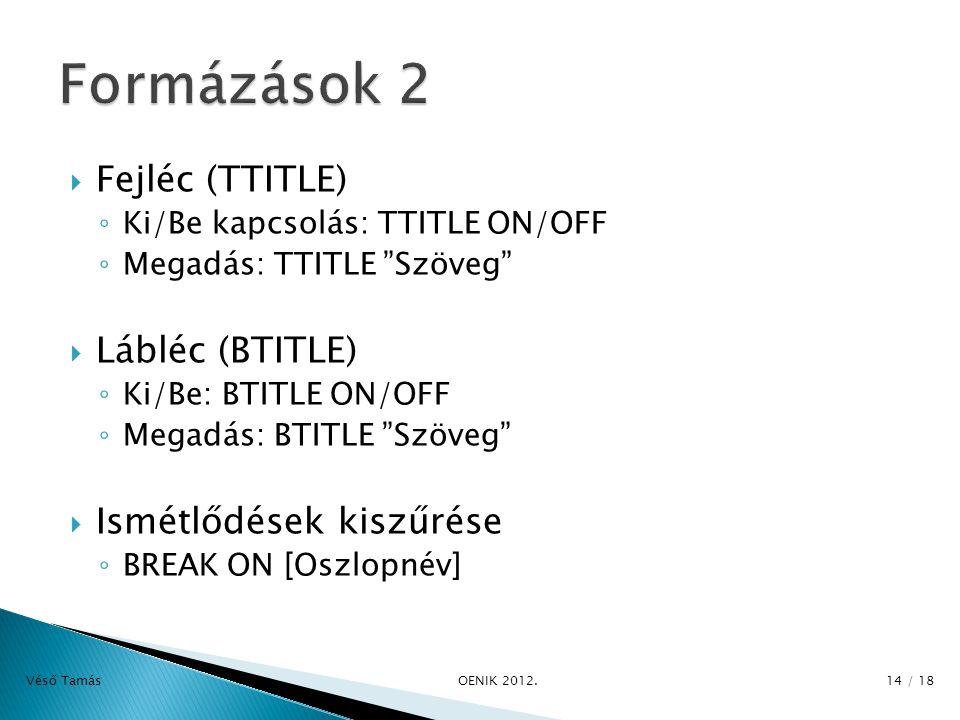  Fejléc (TTITLE) ◦ Ki/Be kapcsolás: TTITLE ON/OFF ◦ Megadás: TTITLE Szöveg  Lábléc (BTITLE) ◦ Ki/Be: BTITLE ON/OFF ◦ Megadás: BTITLE Szöveg  Ismétlődések kiszűrése ◦ BREAK ON [Oszlopnév] Véső Tamás OENIK 2012.