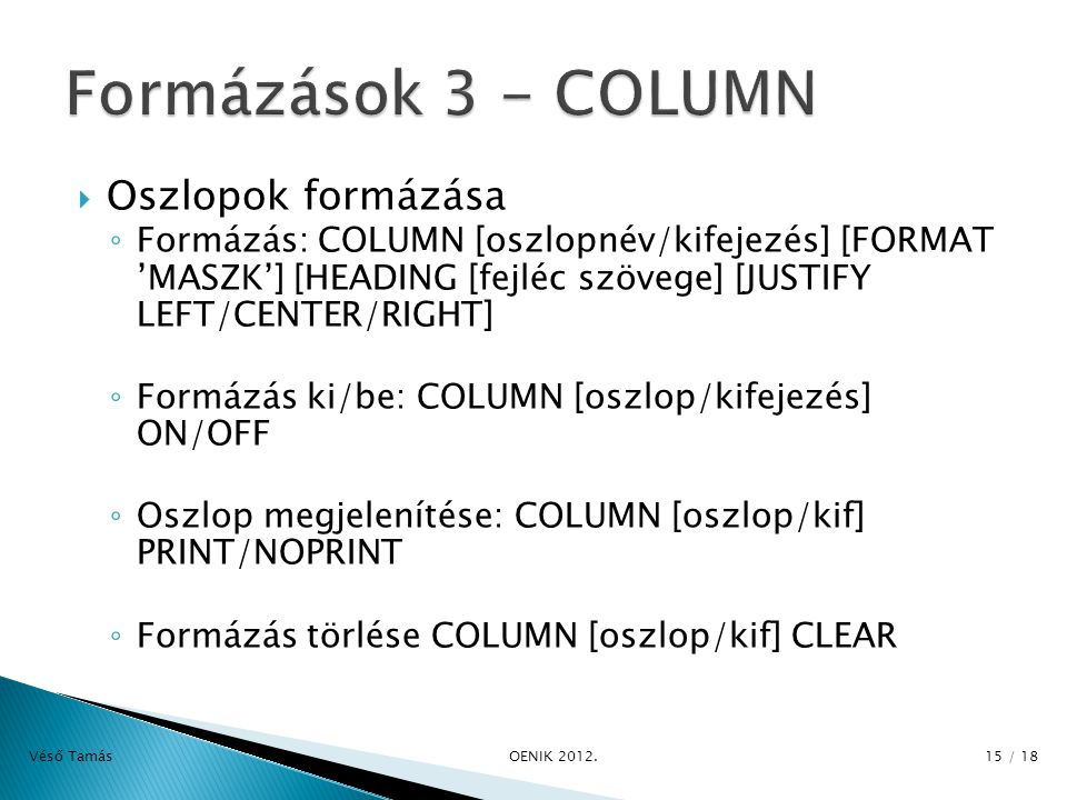  Oszlopok formázása ◦ Formázás: COLUMN [oszlopnév/kifejezés] [FORMAT 'MASZK'] [HEADING [fejléc szövege] [JUSTIFY LEFT/CENTER/RIGHT] ◦ Formázás ki/be: COLUMN [oszlop/kifejezés] ON/OFF ◦ Oszlop megjelenítése: COLUMN [oszlop/kif] PRINT/NOPRINT ◦ Formázás törlése COLUMN [oszlop/kif] CLEAR Véső Tamás OENIK 2012.