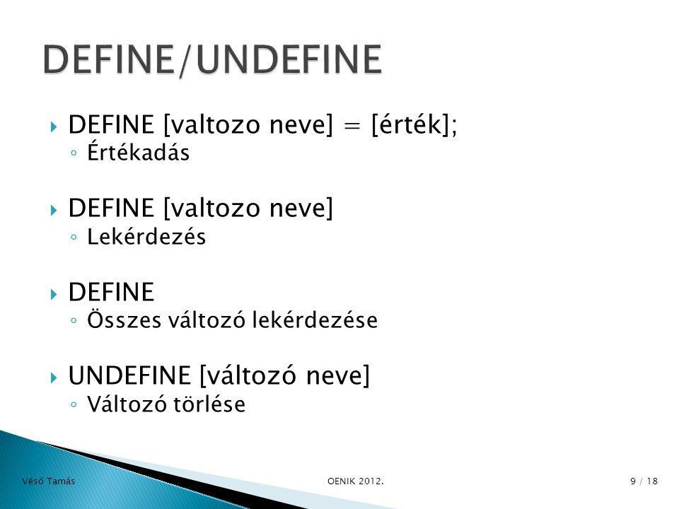  DEFINE [valtozo neve] = [érték]; ◦ Értékadás  DEFINE [valtozo neve] ◦ Lekérdezés  DEFINE ◦ Összes változó lekérdezése  UNDEFINE [változó neve] ◦ Változó törlése Véső Tamás OENIK 2012.