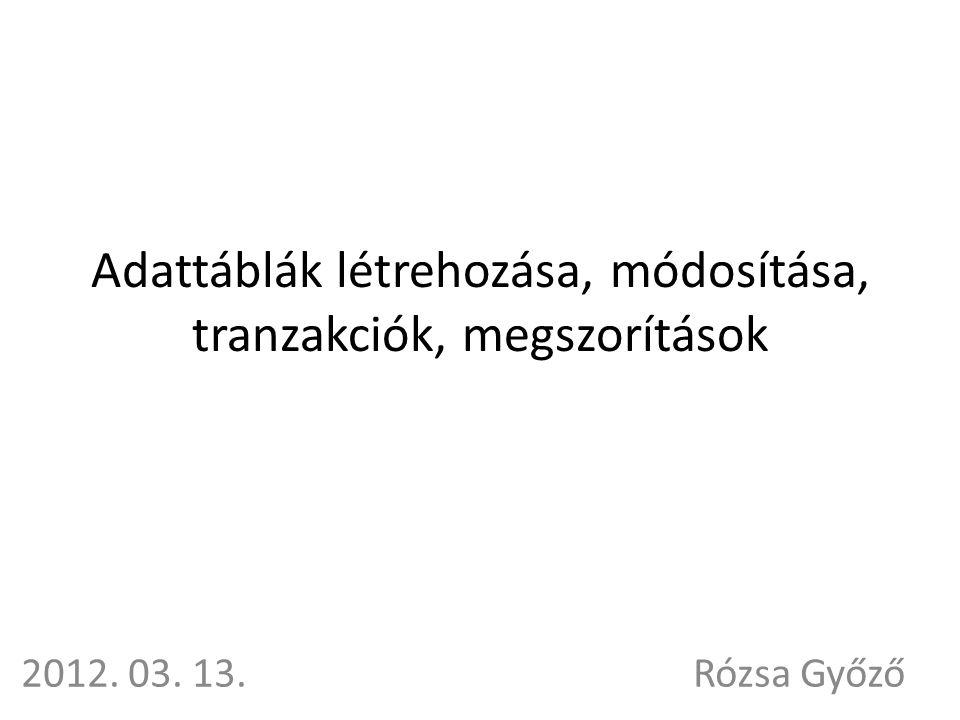 Adattáblák létrehozása, módosítása, tranzakciók, megszorítások 2012. 03. 13.Rózsa Győző
