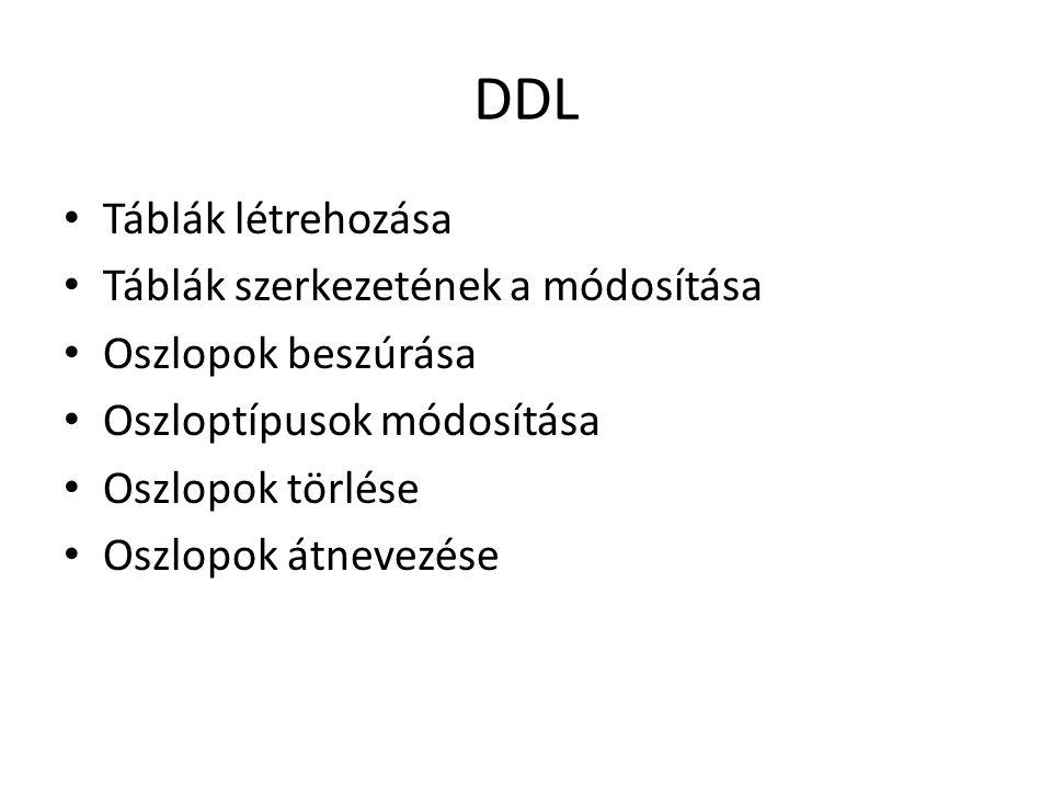 DDL Táblák létrehozása Táblák szerkezetének a módosítása Oszlopok beszúrása Oszloptípusok módosítása Oszlopok törlése Oszlopok átnevezése