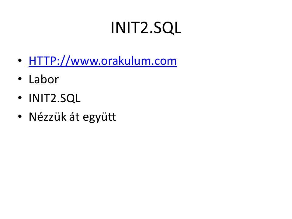 INIT2.SQL HTTP://www.orakulum.com Labor INIT2.SQL Nézzük át együtt