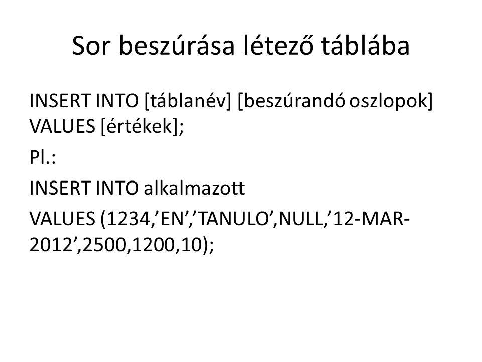 Sor beszúrása létező táblába INSERT INTO [táblanév] [beszúrandó oszlopok] VALUES [értékek]; Pl.: INSERT INTO alkalmazott VALUES (1234,'EN','TANULO',NULL,'12-MAR- 2012',2500,1200,10);