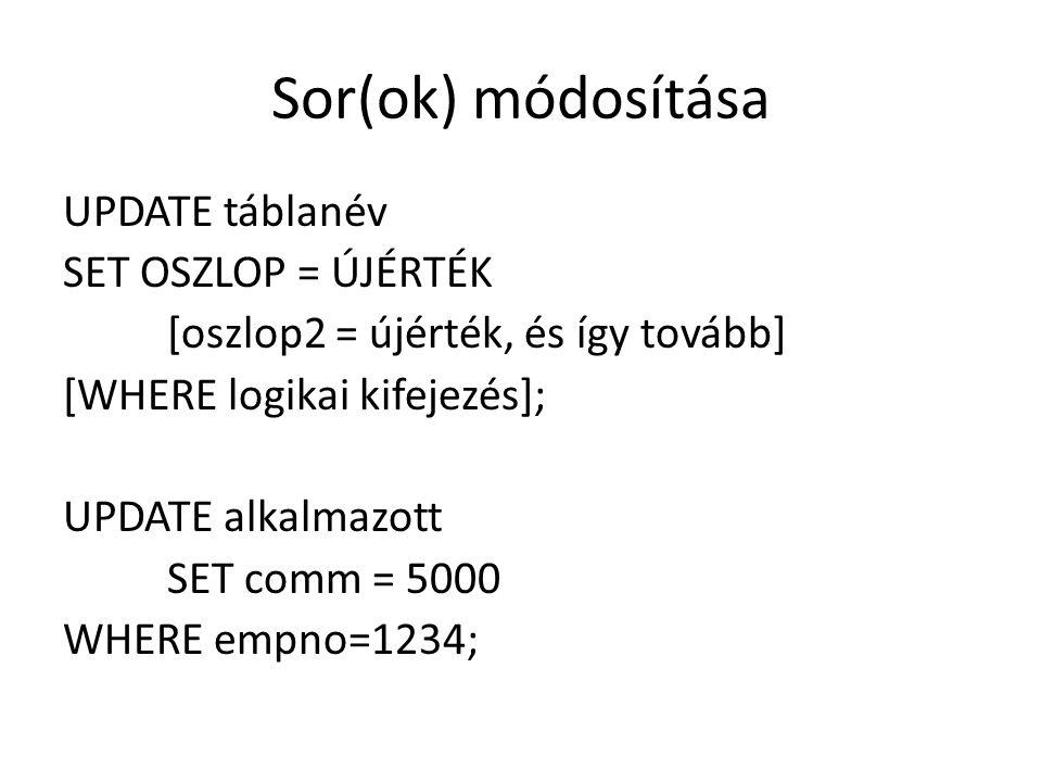 Sor(ok) módosítása UPDATE táblanév SET OSZLOP = ÚJÉRTÉK [oszlop2 = újérték, és így tovább] [WHERE logikai kifejezés]; UPDATE alkalmazott SET comm = 5000 WHERE empno=1234;