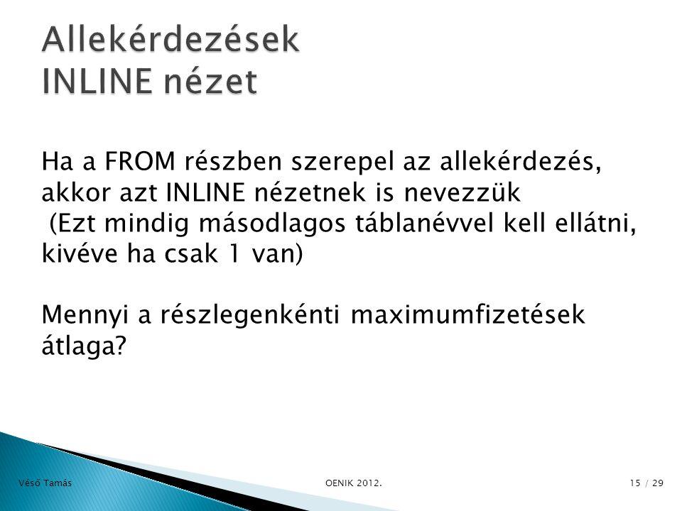 Ha a FROM részben szerepel az allekérdezés, akkor azt INLINE nézetnek is nevezzük (Ezt mindig másodlagos táblanévvel kell ellátni, kivéve ha csak 1 van) Mennyi a részlegenkénti maximumfizetések átlaga.