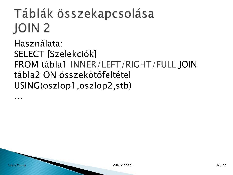 Használata: SELECT [Szelekciók] FROM tábla1 INNER/LEFT/RIGHT/FULL JOIN tábla2 ON összekötőfeltétel USING(oszlop1,oszlop2,stb) … Véső Tamás OENIK 2012.