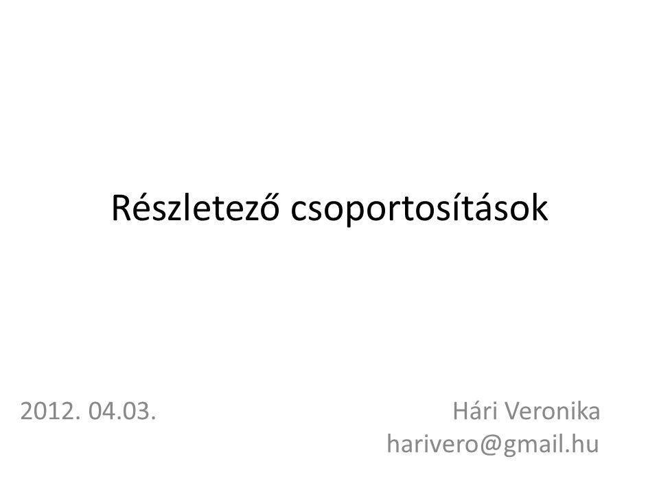 Részletező csoportosítások 2012. 04.03. Hári Veronika harivero@gmail.hu