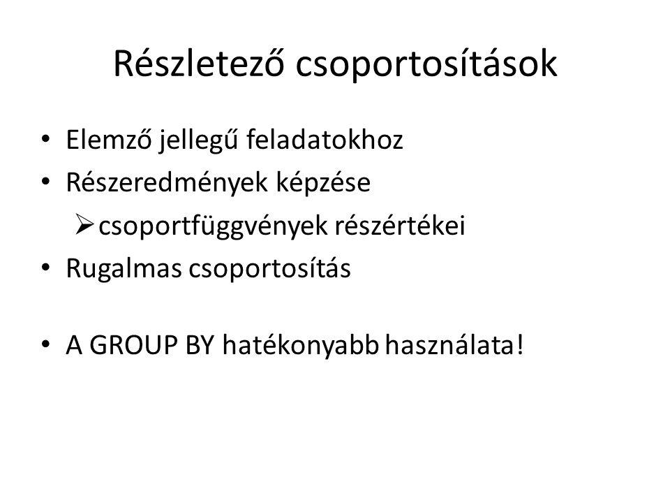 Részletező csoportosítások Elemző jellegű feladatokhoz Részeredmények képzése  csoportfüggvények részértékei Rugalmas csoportosítás A GROUP BY hatékonyabb használata!
