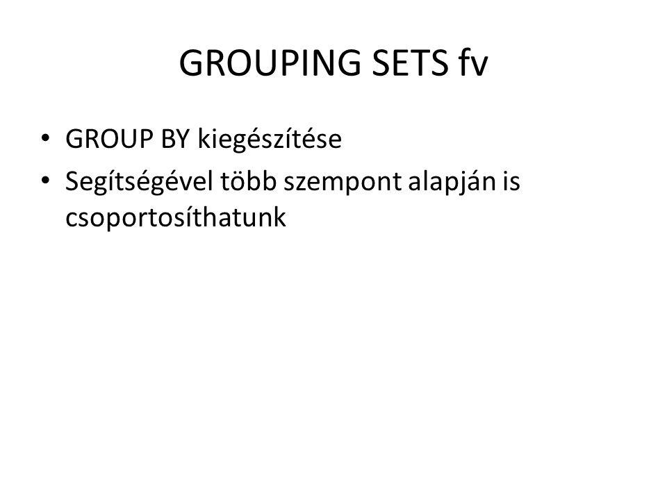 GROUPING SETS fv GROUP BY kiegészítése Segítségével több szempont alapján is csoportosíthatunk