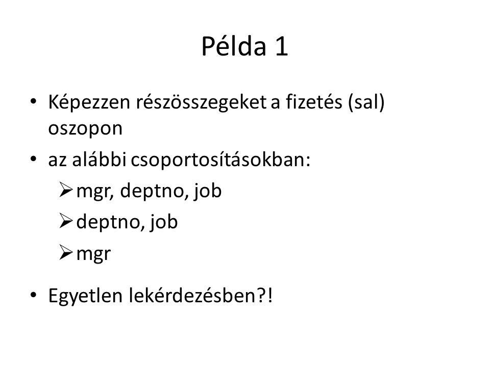 Példa 1 Képezzen részösszegeket a fizetés (sal) oszopon az alábbi csoportosításokban:  mgr, deptno, job  deptno, job  mgr Egyetlen lekérdezésben !