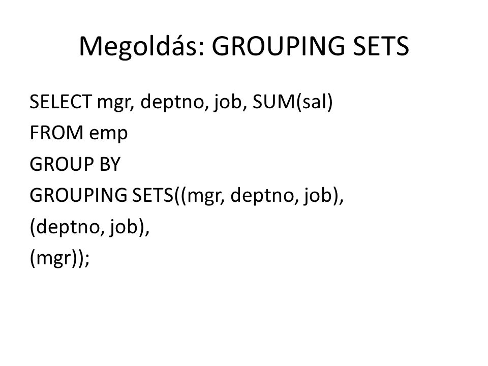 Megoldás SELECT job AS munkakör, deptno AS részleg, SUM(sal) AS részösszeg, ROUND(AVG(sal),0) AS átlag, COUNT(*) AS létszám FROM emp GROUP BY ROLLUP (job, deptno);