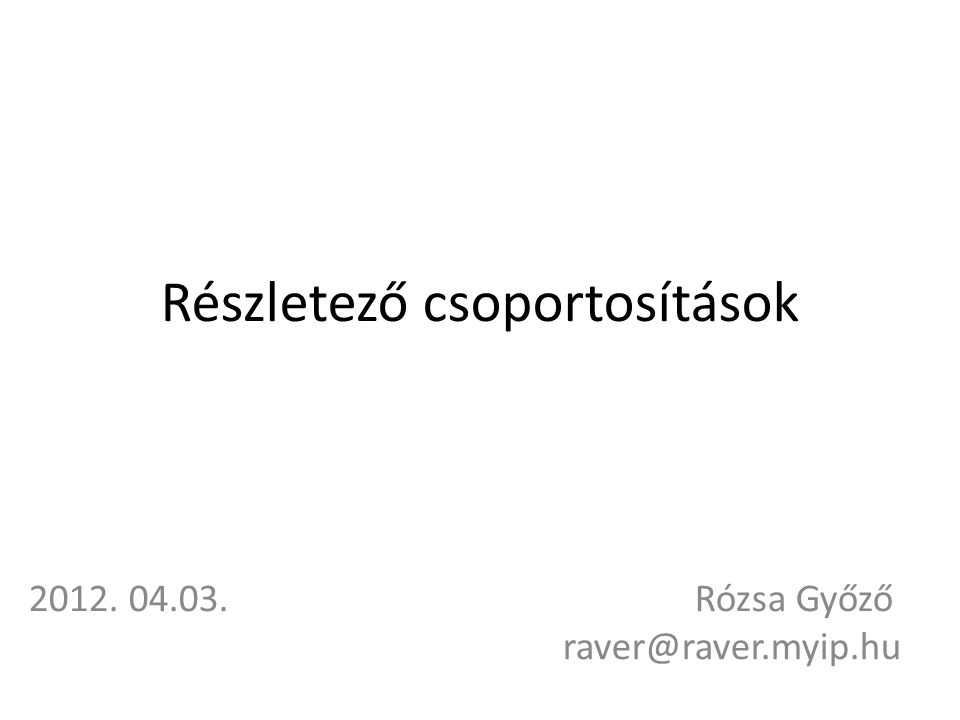 Részletező csoportosítások 2012. 04.03. Rózsa Győző raver@raver.myip.hu