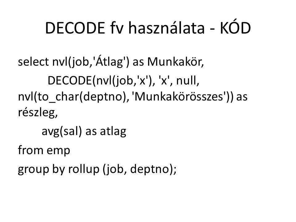 DECODE fv használata - KÓD select nvl(job, Átlag ) as Munkakör, DECODE(nvl(job, x ), x , null, nvl(to_char(deptno), Munkakörösszes )) as részleg, avg(sal) as atlag from emp group by rollup (job, deptno);