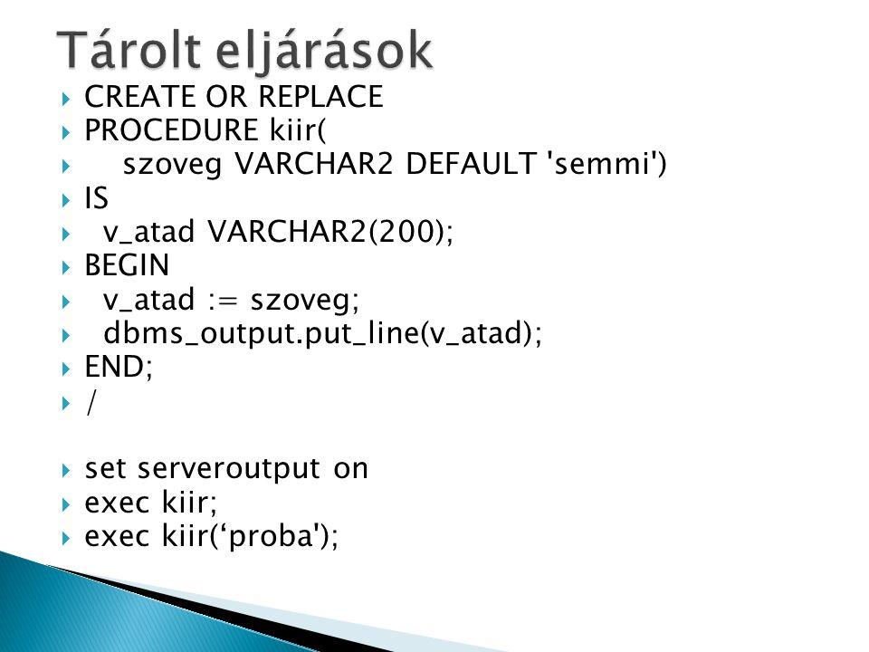  CREATE OR REPLACE  PROCEDURE kiir(  szoveg VARCHAR2 DEFAULT semmi )  IS  v_atad VARCHAR2(200);  BEGIN  v_atad := szoveg;  dbms_output.put_line(v_atad);  END;  /  set serveroutput on  exec kiir;  exec kiir('proba );