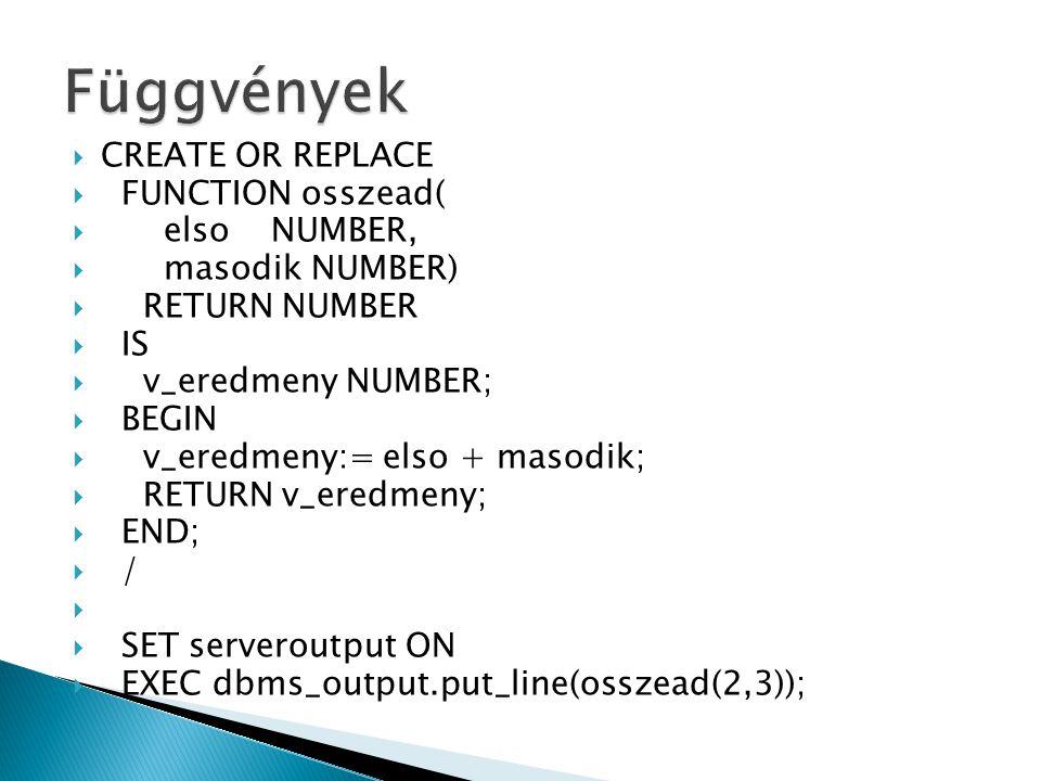  CREATE OR REPLACE  FUNCTION osszead(  elso NUMBER,  masodik NUMBER)  RETURN NUMBER  IS  v_eredmeny NUMBER;  BEGIN  v_eredmeny:= elso + masodik;  RETURN v_eredmeny;  END;  /   SET serveroutput ON  EXEC dbms_output.put_line(osszead(2,3));