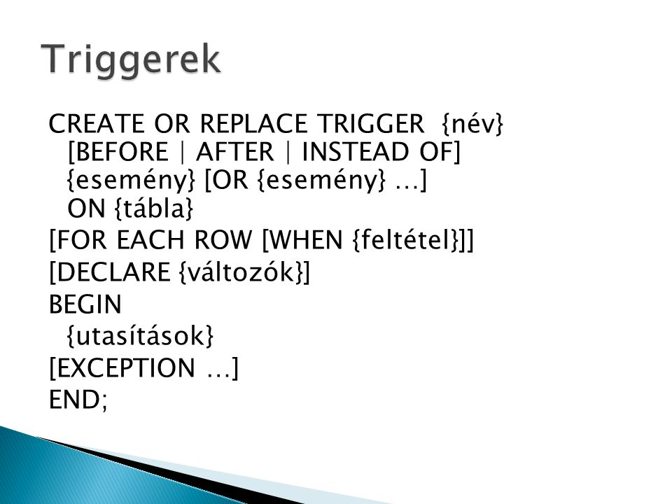 CREATE OR REPLACE TRIGGER {név} [BEFORE | AFTER | INSTEAD OF] {esemény} [OR {esemény} …] ON {tábla} [FOR EACH ROW [WHEN {feltétel}]] [DECLARE {változók}] BEGIN {utasítások} [EXCEPTION …] END;