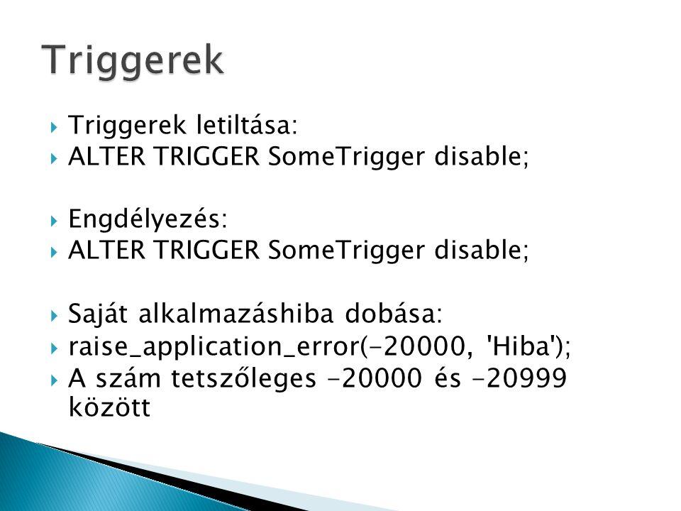  Triggerek letiltása:  ALTER TRIGGER SomeTrigger disable;  Engdélyezés:  ALTER TRIGGER SomeTrigger disable;  Saját alkalmazáshiba dobása:  raise_application_error(-20000, Hiba );  A szám tetszőleges -20000 és -20999 között
