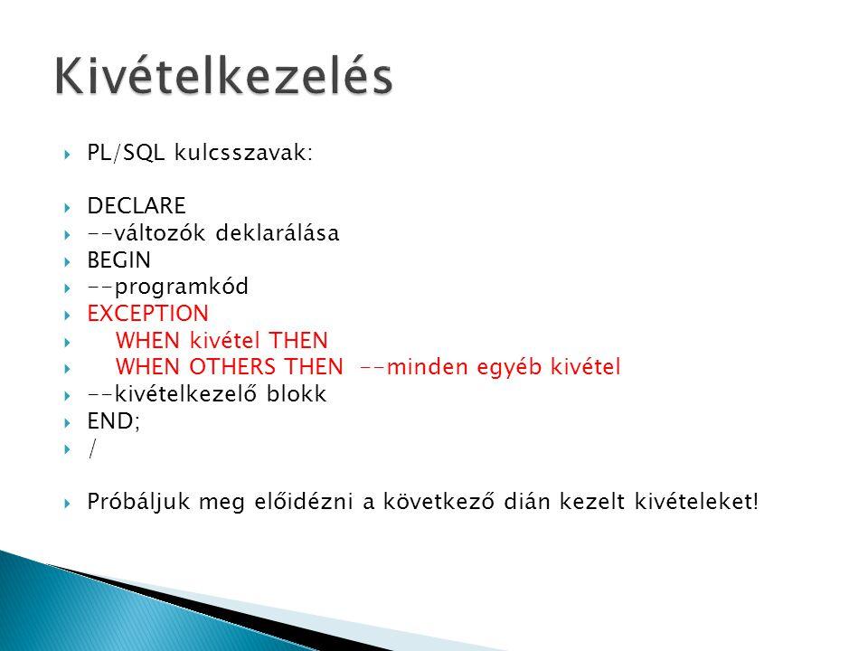  PL/SQL kulcsszavak:  DECLARE  --változók deklarálása  BEGIN  --programkód  EXCEPTION  WHEN kivétel THEN  WHEN OTHERS THEN --minden egyéb kivé