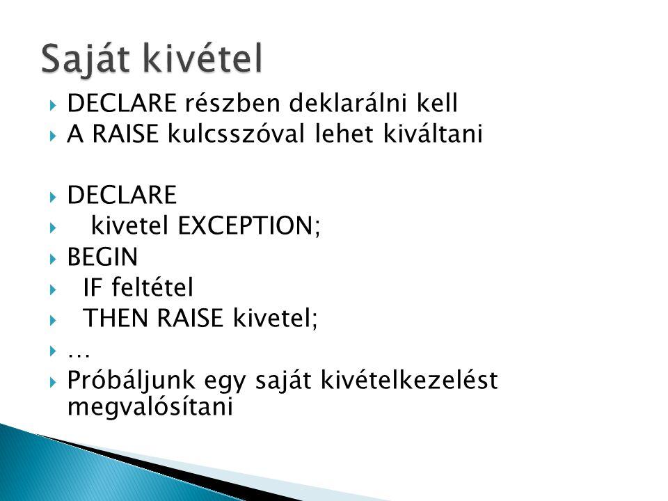  DECLARE részben deklarálni kell  A RAISE kulcsszóval lehet kiváltani  DECLARE  kivetel EXCEPTION;  BEGIN  IF feltétel  THEN RAISE kivetel;  …  Próbáljunk egy saját kivételkezelést megvalósítani