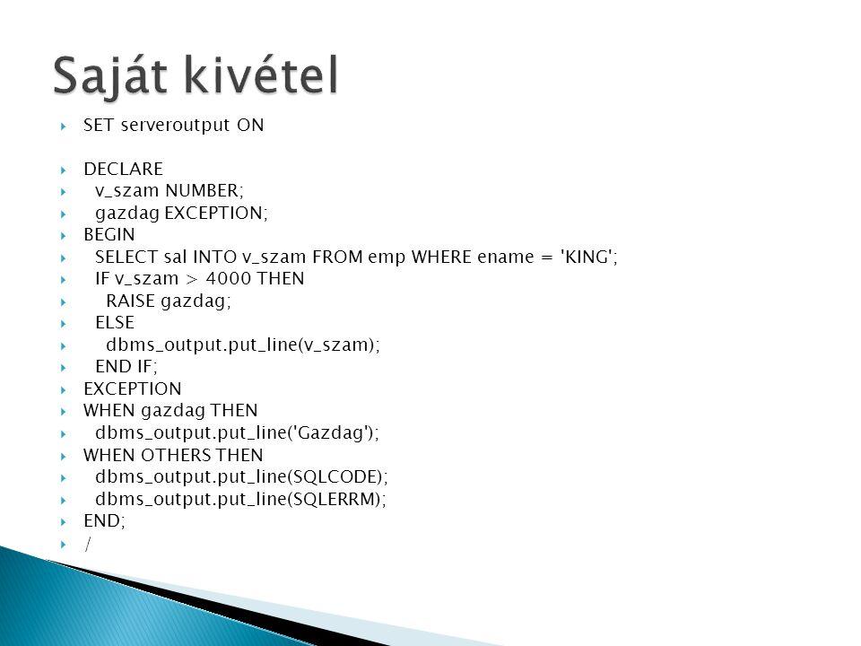  SET serveroutput ON  DECLARE  v_szam NUMBER;  gazdag EXCEPTION;  BEGIN  SELECT sal INTO v_szam FROM emp WHERE ename = 'KING';  IF v_szam > 400