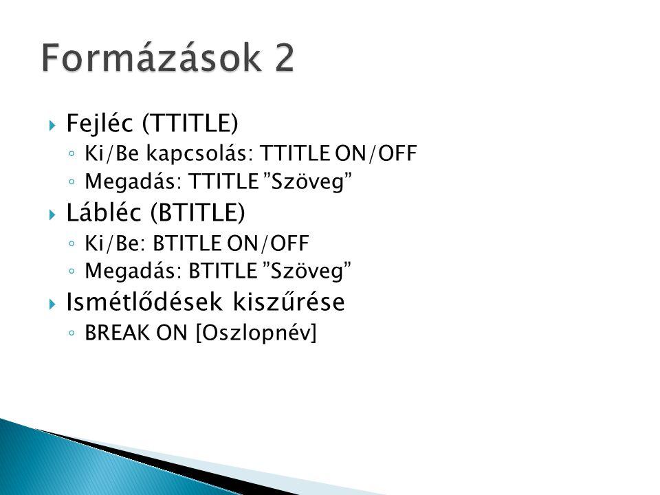  Fejléc (TTITLE) ◦ Ki/Be kapcsolás: TTITLE ON/OFF ◦ Megadás: TTITLE Szöveg  Lábléc (BTITLE) ◦ Ki/Be: BTITLE ON/OFF ◦ Megadás: BTITLE Szöveg  Ismétlődések kiszűrése ◦ BREAK ON [Oszlopnév]