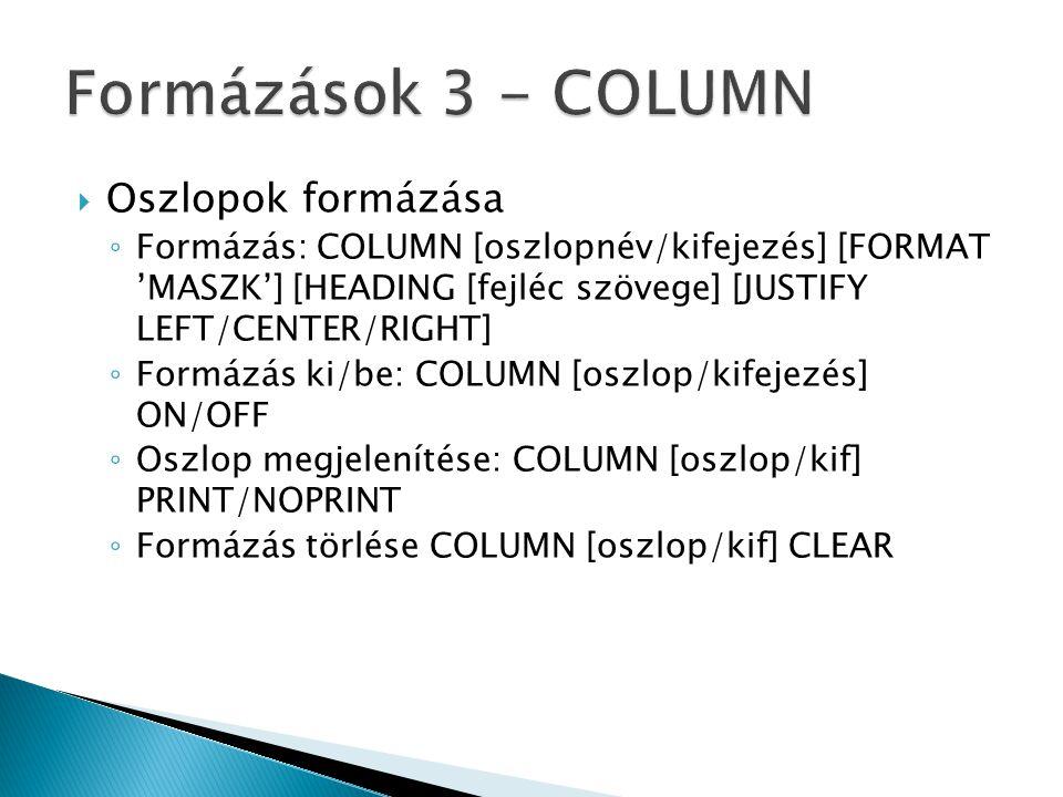  Oszlopok formázása ◦ Formázás: COLUMN [oszlopnév/kifejezés] [FORMAT 'MASZK'] [HEADING [fejléc szövege] [JUSTIFY LEFT/CENTER/RIGHT] ◦ Formázás ki/be: