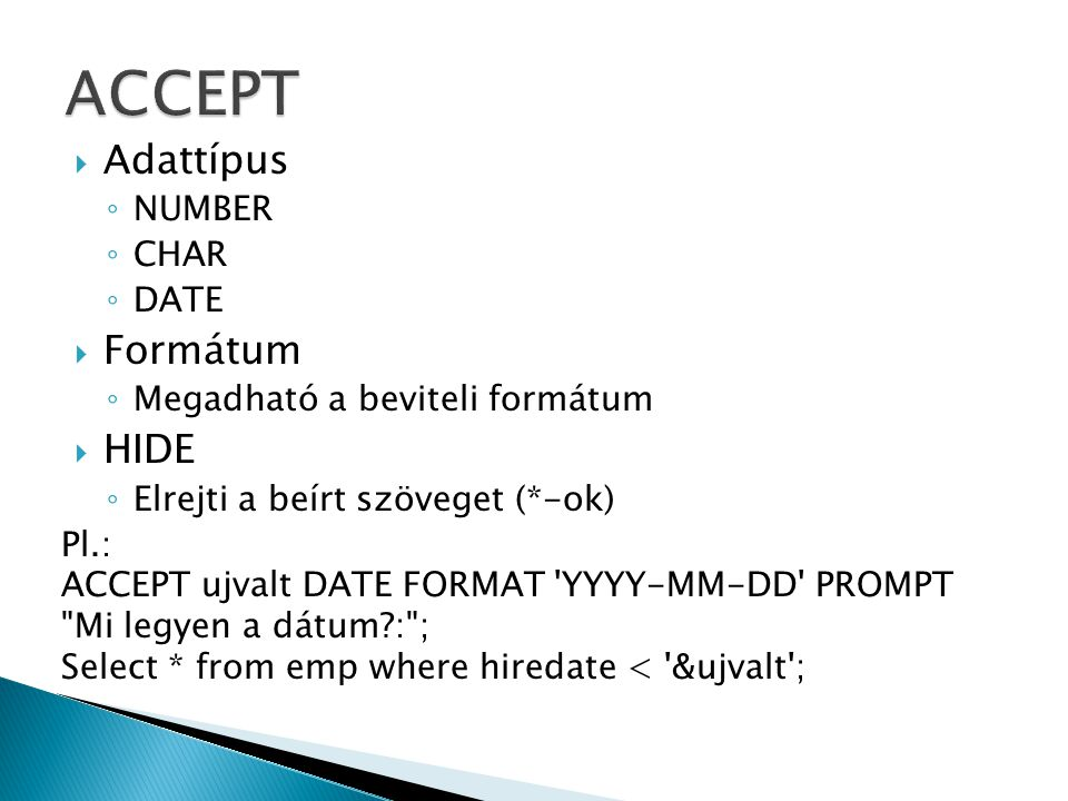  Adattípus ◦ NUMBER ◦ CHAR ◦ DATE  Formátum ◦ Megadható a beviteli formátum  HIDE ◦ Elrejti a beírt szöveget (*-ok) Pl.: ACCEPT ujvalt DATE FORMAT YYYY-MM-DD PROMPT Mi legyen a dátum : ; Select * from emp where hiredate < &ujvalt ;