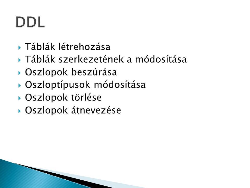  Táblák létrehozása  Táblák szerkezetének a módosítása  Oszlopok beszúrása  Oszloptípusok módosítása  Oszlopok törlése  Oszlopok átnevezése