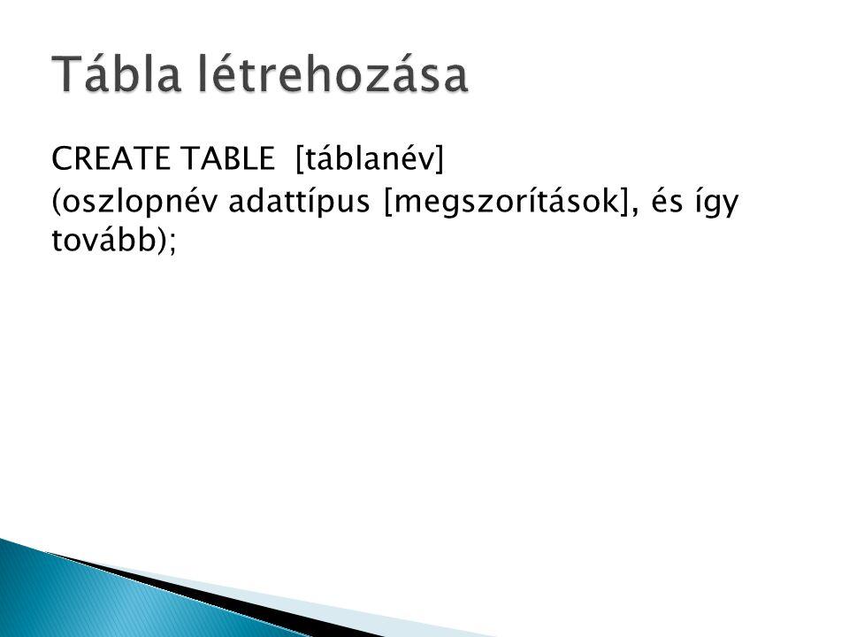 CREATE TABLE [táblanév] (oszlopnév adattípus [megszorítások], és így tovább);