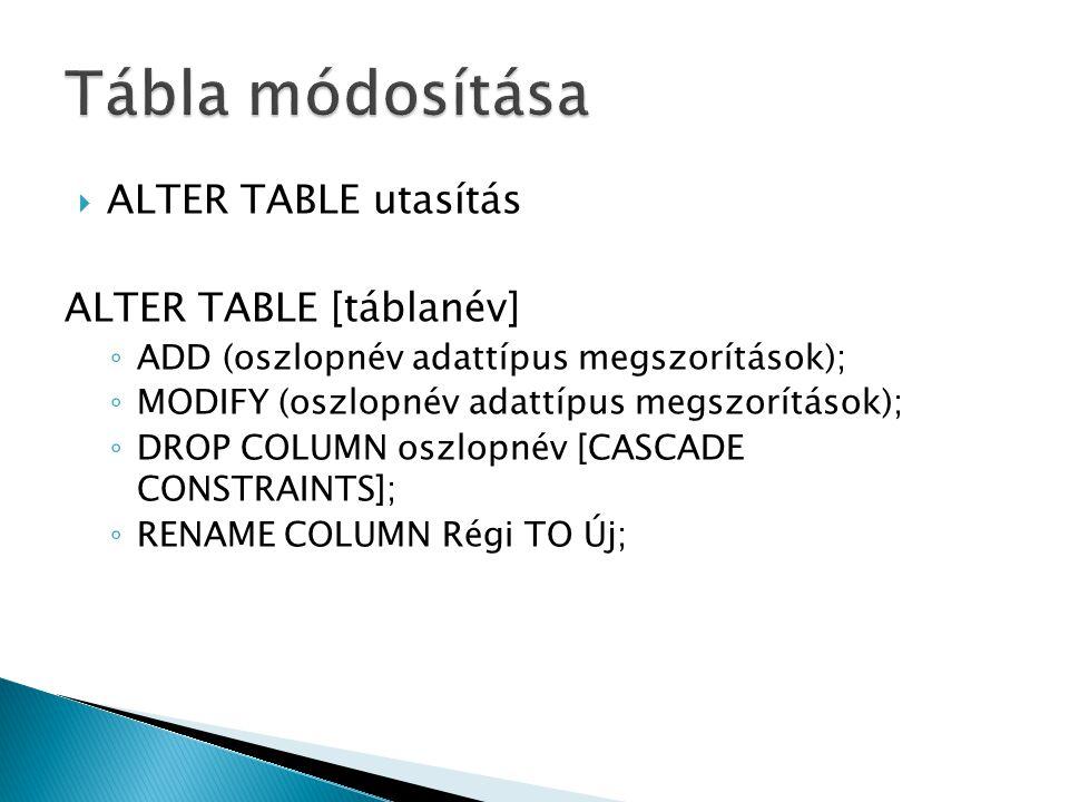  ALTER TABLE utasítás ALTER TABLE [táblanév] ◦ ADD (oszlopnév adattípus megszorítások); ◦ MODIFY (oszlopnév adattípus megszorítások); ◦ DROP COLUMN o