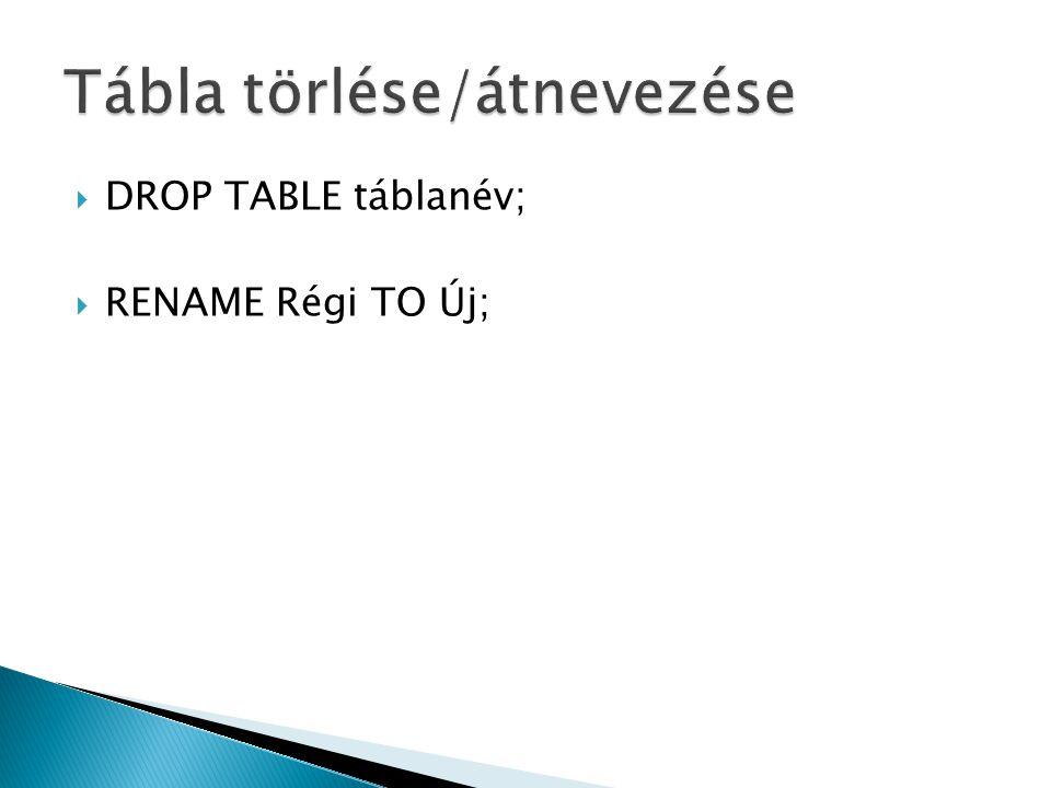  DROP TABLE táblanév;  RENAME Régi TO Új;