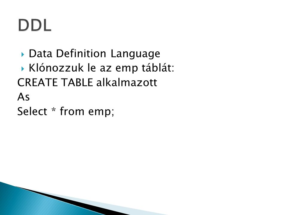  Data Definition Language  Klónozzuk le az emp táblát: CREATE TABLE alkalmazott As Select * from emp;