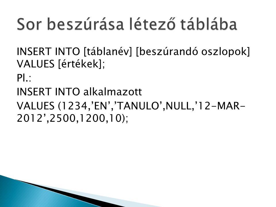 INSERT INTO [táblanév] [beszúrandó oszlopok] VALUES [értékek]; Pl.: INSERT INTO alkalmazott VALUES (1234,'EN','TANULO',NULL,'12-MAR- 2012',2500,1200,1