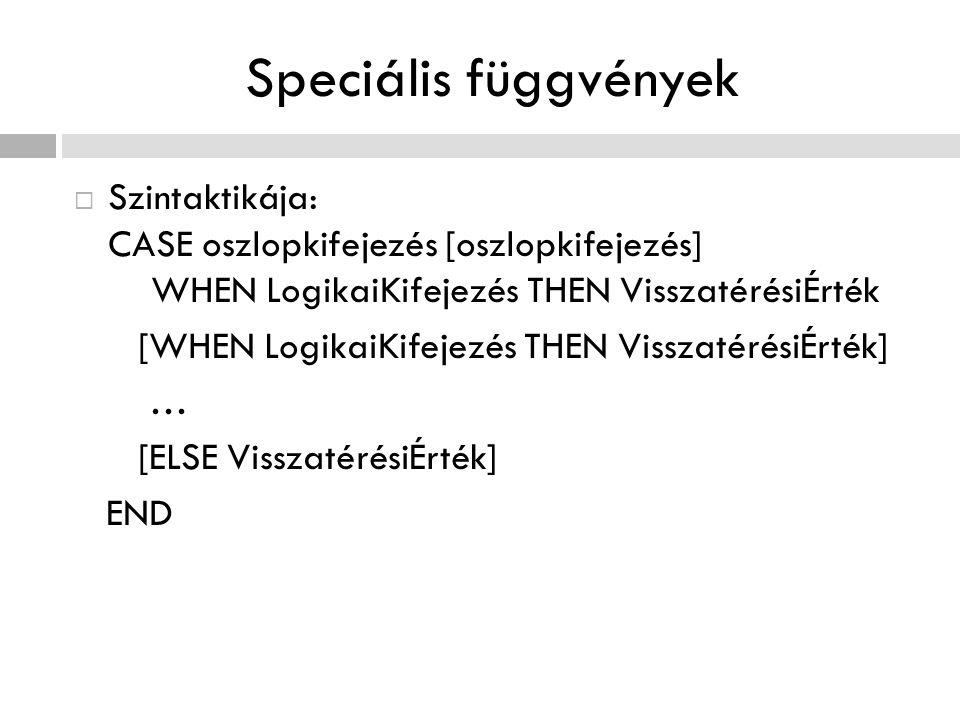 Speciális függvények  Szintaktikája: CASE oszlopkifejezés [oszlopkifejezés] WHEN LogikaiKifejezés THEN VisszatérésiÉrték [WHEN LogikaiKifejezés THEN