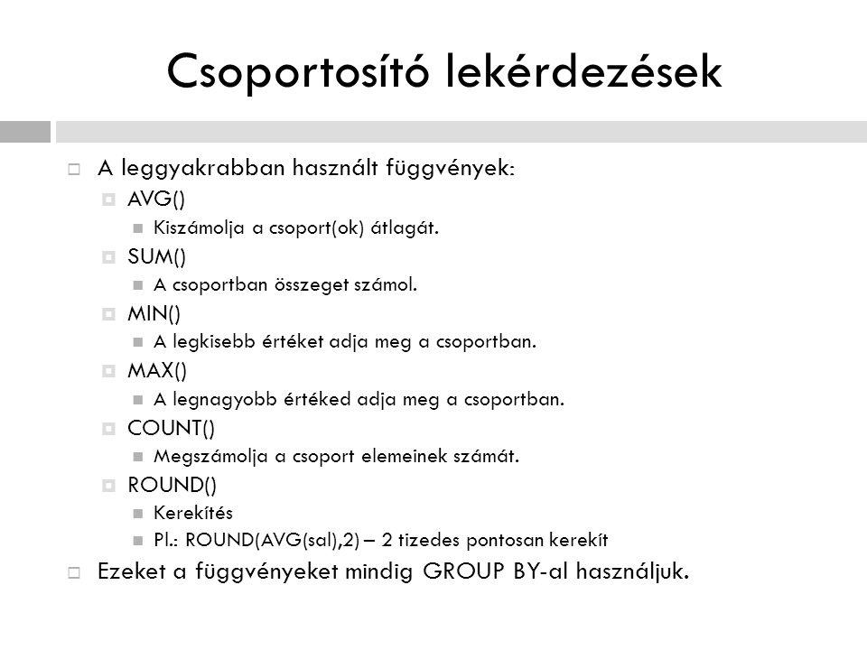 Csoportosító lekérdezések  A leggyakrabban használt függvények:  AVG() Kiszámolja a csoport(ok) átlagát.  SUM() A csoportban összeget számol.  MIN