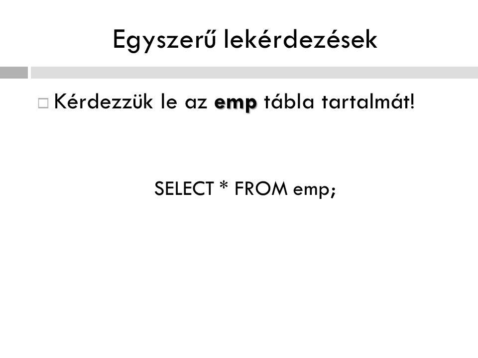 Egyszerű lekérdezések emp  Kérdezzük le az emp tábla tartalmát! SELECT * FROM emp;