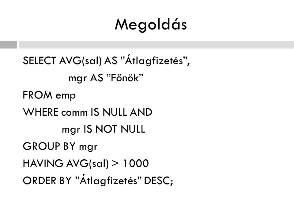 Megoldás SELECT AVG(sal) AS Átlagfizetés , mgr AS Főnök FROM emp WHERE comm IS NULL AND mgr IS NOT NULL GROUP BY mgr HAVING AVG(sal) > 1000 ORDER BY Átlagfizetés DESC;