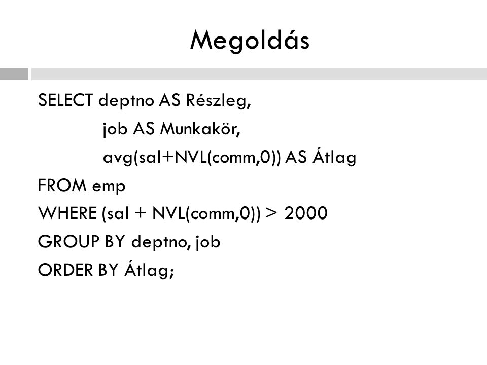 Megoldás SELECT deptno AS Részleg, job AS Munkakör, avg(sal+NVL(comm,0)) AS Átlag FROM emp WHERE (sal + NVL(comm,0)) > 2000 GROUP BY deptno, job ORDER BY Átlag;