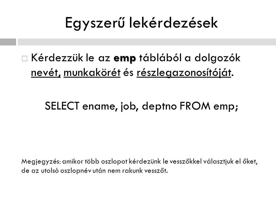 Egyszerű lekérdezések emp  Kérdezzük le az emp táblából a dolgozók nevét, munkakörét és részlegazonosítóját. SELECT ename, job, deptno FROM emp; Megj