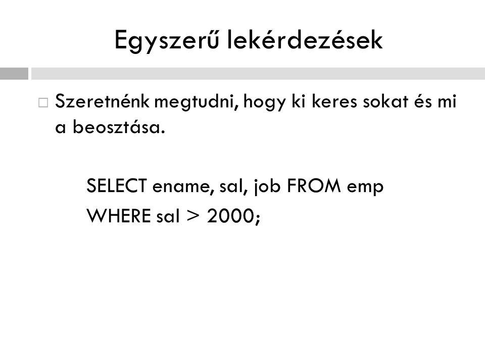 Egyszerű lekérdezések  Szeretnénk megtudni, hogy ki keres sokat és mi a beosztása. SELECT ename, sal, job FROM emp WHERE sal > 2000;